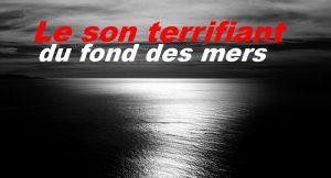 Le son terrifiant du fond des mers